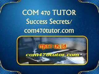 COM 470 TUTOR Success Secrets/ com470tutor.com