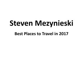 Top and Best Places to Travel in 2017 Covered by Steven Mezynieski