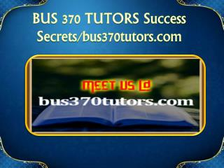BUS 370 TUTORS Success Secrets/bus370tutors.com