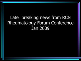 Late  breaking news from RCN Rheumatology Forum Conference  Jan 2009