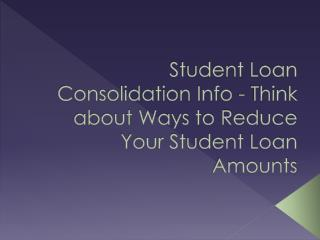 Student Loan Consolidation Info - Think about Ways to Reduce Your Student Loan Amounts