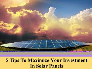 5 tips to maximize your investment in solar panels