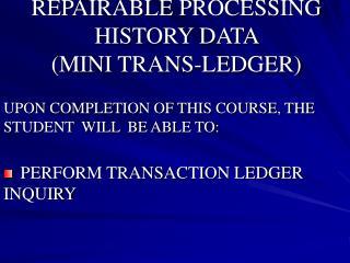 REPAIRABLE PROCESSING HISTORY DATA  MINI TRANS-LEDGER
