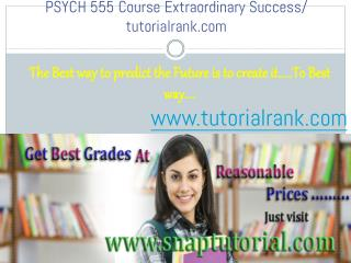 PSYCH 555 Course Extraordinary Success/ tutorialrank.com