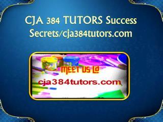 CJA 384 TUTORS Success Secrets/cja384tutors.com