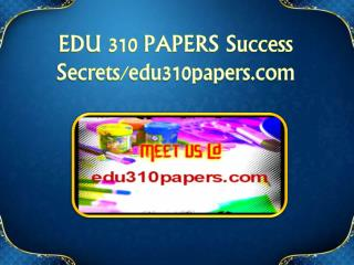 EDU 310 PAPERS Success Secrets/edu310papers.com