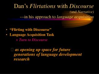 Dan s Flirtations with Discourse  and Narrative ---in his approach to language acquisition
