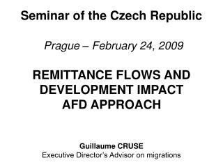 Seminar of the Czech Republic   Prague   February 24, 2009  REMITTANCE FLOWS AND DEVELOPMENT IMPACT AFD APPROACH   Guill