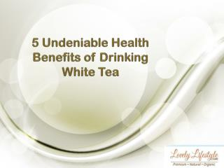 5 Undeniable Health Benefits of Drinking White Tea