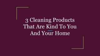 3 Cleaning Products That Are Kind To You And Your Home