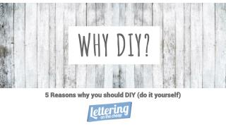 5 Reasons why you should DIY (do it yourself)