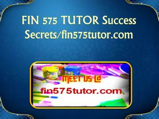 FIN 575 TUTOR Success Secrets/fin575tutor.com
