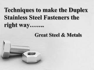 Techniques to make the Duplex Stainless Steel Fasteners the right way