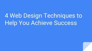 4 Web Design Techniques to Help You Achieve Success