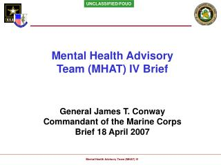 Mental Health Advisory Team MHAT IV Brief      General James T. Conway Commandant of the Marine Corps Brief 18 April 200