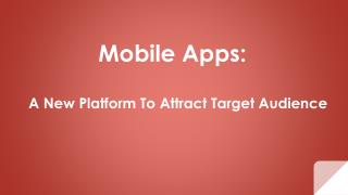 Mobile Apps:    A New Platform To Attract Target Audience