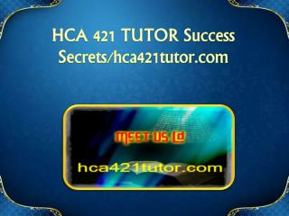HCA 421 TUTOR Success Secrets/hca421tutor.com