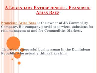 A Legendary Entrepreneur - Francisco Arias Baez