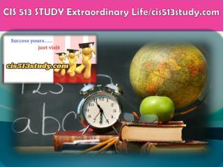CIS 513 STUDY Extraordinary Life/cis513study.comExtraordinary Life/cis513study.com