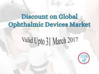 Discount On Global Ophthalmic Devices Market Valid Upto 31 March 2017