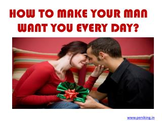 HOW TO MAKE YOUR MAN WANT YOU EVERY DAY?