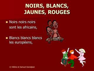 NOIRS, BLANCS,  JAUNES, ROUGES