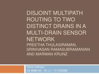 Disjoint Multipath Routing to two distinct drains in a multi-drain sensor network Preetha Thulasiraman,  Srinivasan Rama
