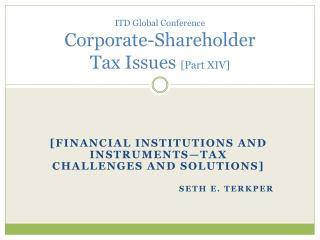 ITD Global Conference Corporate-Shareholder Tax Issues [Part XIV]