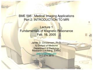 BME 595 - Medical Imaging Applications Part 2: INTRODUCTION TO MRI  Lecture 1  Fundamentals of Magnetic Resonance Feb. 1