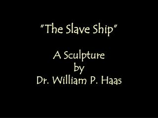 """The Slave Ship"" A Sculpture by Dr. William P. Haas"