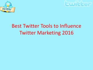 Best Twitter Tools to Influence Twitter Marketing 2016