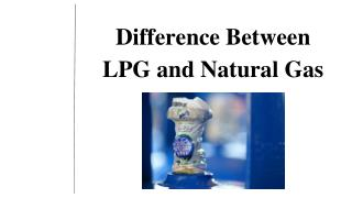 The Difference between LPG and Natural gas.