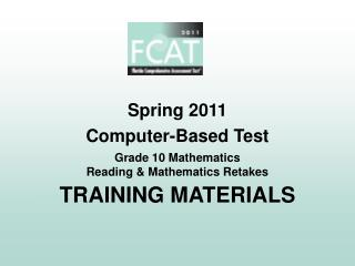 Spring 2011 Computer-Based Test Grade 10 Mathematics Reading  Mathematics Retakes TRAINING MATERIALS