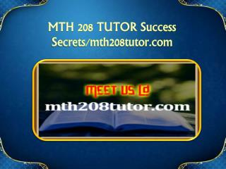 MTH 208 TUTOR Success Secrets/mth208tutor.com