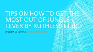 Tips On How To Get The Most Out Of Jungle Fever By Ruthless Ejuice