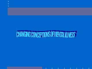 CHANGING CONCEPTIONS OF MENTAL ILLNESS