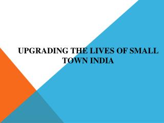 Upgrading the Lives of Small Town India