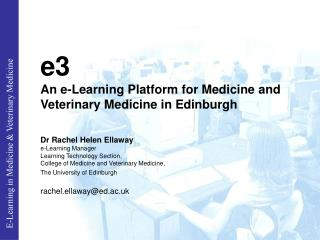 E3 An e-Learning Platform for Medicine and Veterinary Medicine in Edinburgh  Dr Rachel Helen Ellaway  e-Learning Manager