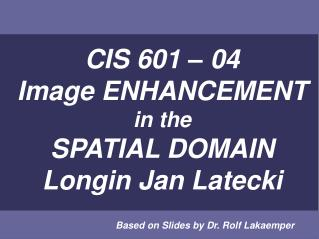 CIS 601   04 Image ENHANCEMENT in the SPATIAL DOMAIN Longin Jan Latecki