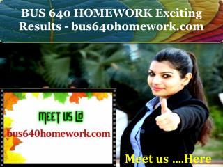 BUS 640 HOMEWORK Exciting Results - bus640homework.com