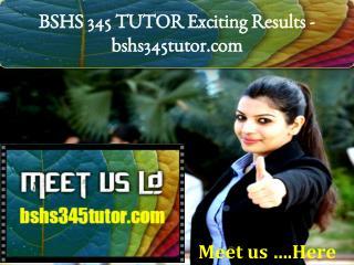 BSHS 345 TUTOR Exciting Results -bshs345tutor.com