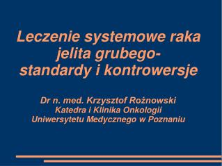 Leczenie systemowe raka jelita grubego- standardy i kontrowersje  Dr n. med. Krzysztof Roznowski Katedra i Klinika Onkol