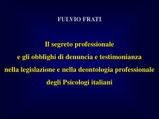 FULVIO FRATI  Il segreto professionale  e gli obblighi di denuncia e testimonianza  nella legislazione e nella deontolog