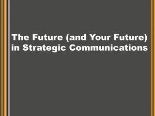 The Future and Your Future in Strategic Communications