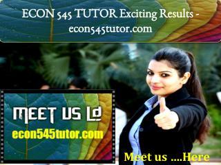 ECON 545 TUTOR Exciting Results -econ545tutor.com