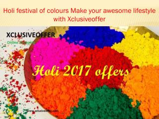 Holi Festival of Colours Make Your Awesome Lifestyle With Xclusiveoffer