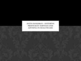 Anita Sankaran – Offering Proficient Services and Advising in Healthcare