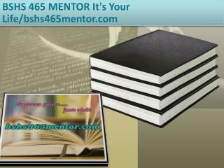 BSHS 465 MENTOR It's Your Life/bshs465mentor.com