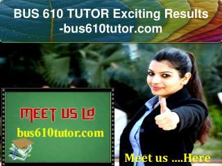 BUS 610 TUTOR Exciting Results -bus610tutor.com
