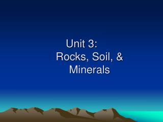 Unit 3:   Rocks, Soil,   Minerals